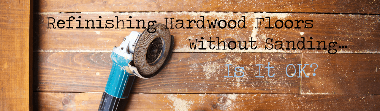 Refinishing Hardwood Floors Without Sandingis It Ok The Flooring