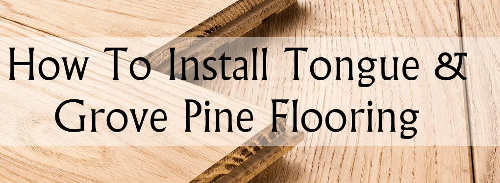 How To Install Tongue And Groove Pine Flooring Helpful