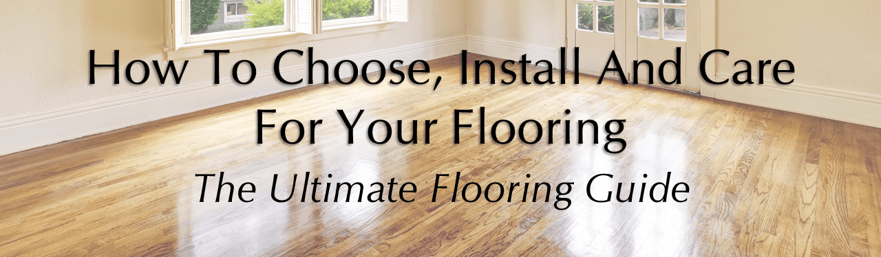 How To Chooseinstall And Care For Your Flooring Ultimate Flooring