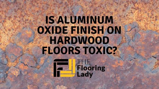 Is Aluminum Oxide Finish on Hardwood Floors Toxic?